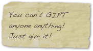 You can't GIFT anyone anything! Just give it!